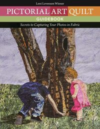 Pictorial Art Quilt Guidebook: Secrets To Capturing Your Photos In Fabric