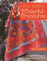 Wild Blooms & Colorful Creatures: 15 Appliqué Projects - Quilts, Bags, Pillows & More