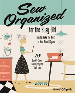 Sew Organized For The Busy Girl: . Tips To Make The Most Of Your Time & Space  . 23 Quick & Clever Sewing Projects You'll Love by Heidi Staples