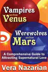 Vampires Are From Venus, Werewolves Are From Mars: A Comprehensive Guide To Attracting Supernatural Love by Vera Nazarian