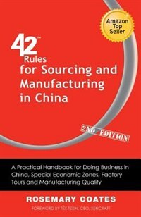 42 Rules For Sourcing And Manufacturing In China (2nd Edition): A Practical Handbook For Doing Business In China, Special Economic Zones, Factory Tour by Rosemary Coates