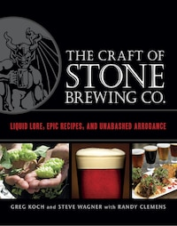 The Craft Of Stone Brewing Co.: Liquid Lore, Epic Recipes, And Unabashed Arrogance