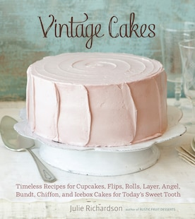 Vintage Cakes: Timeless Recipes For Cupcakes, Flips, Rolls, Layer, Angel, Bundt, Chiffon, And Icebox Cakes For Tod