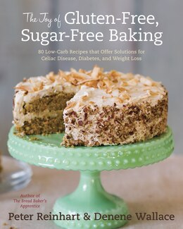 Book The Joy Of Gluten-free, Sugar-free Baking: 80 Low-carb Recipes That Offer Solutions For Celiac… by Peter Reinhart