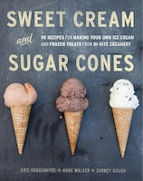 Sweet Cream And Sugar Cones: 90 Recipes For Making Your Own Ice Cream And Frozen Treats From Bi…