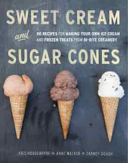 Sweet Cream And Sugar Cones: 90 Recipes For Making Your Own Ice Cream And Frozen Treats From Bi-rite Creamery [a Cookbook] by Kris Hoogerhyde