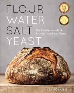 Flour Water Salt Yeast: The Fundamentals Of Artisan Bread And Pizza [a Cookbook] by Ken Forkish