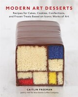 Modern Art Desserts: Recipes For Cakes, Cookies, Confections, And Frozen Treats Based On Iconic…