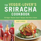 The Veggie-lover's Sriracha Cookbook: 50 Vegan Rooster Sauce Recipes That Pack A Punch