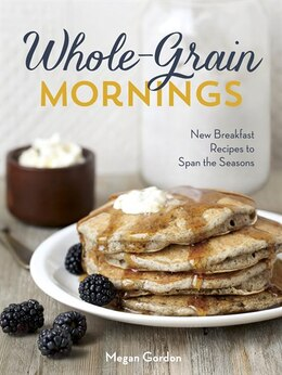 Book Whole-grain Mornings: New Breakfast Recipes To Span The Seasons by Megan Gordon