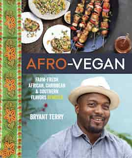 Afro-vegan: Farm-fresh African, Caribbean, And Southern Flavors Remixed [a Cookbook] by Bryant Terry