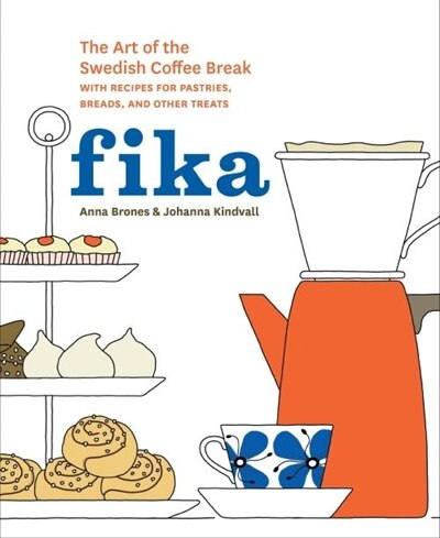 Fika: The Art Of The Swedish Coffee Break, With Recipes For Pastries, Breads, And Other Treats [a Baking by Anna Brones