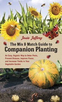 The Mix & Match Guide To Companion Planting: An Easy, Organic Way To Deter Pests, Prevent Disease…