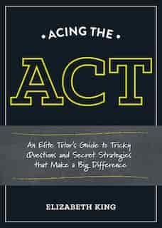 Acing The Act: An Elite Tutor's Guide To Tricky Questions And Secret Strategies That Make A Big Difference by Elizabeth King