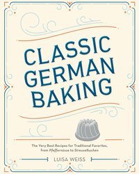 Classic German Baking: The Very Best Recipes For Traditional Favorites, From Pfeffernüsse To…