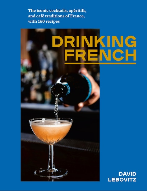 Drinking French: The Iconic Cocktails, Apéritifs, And Café Traditions Of France, With 160 Recipes by David Lebovitz