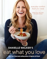 Danielle Walker's Eat What You Love: Everyday Comfort Food You Crave; Gluten-free, Dairy-free, And…