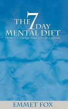 The Seven Day Mental Diet: How To Change Your Life In A Week