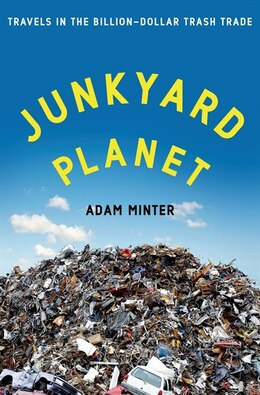 Book Junkyard Planet: Travels In The Billion-dollar Trash Trade by Adam Minter