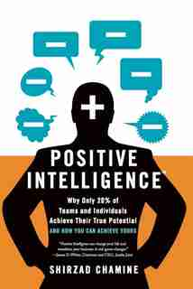 Positive Intelligence: Positive Intelligence: Why Only 20% of Teams and Individuals Achieve Their True Potential AND HOW Y by Shirzad Chamine