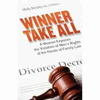 Winner Take All: A Woman Exposes The Violation Of Men's Rights At The Hands Of Family Law by Molly Murphy
