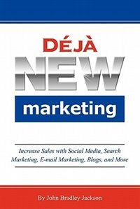 Deja New Marketing: Increase Sales With Social Media, Search Marketing, E-mail Marketing, Blogs…