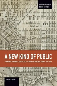 New Kind Of Public: Community, Solidarity, And Political Economy In New Deal Cinema, 1935-1948