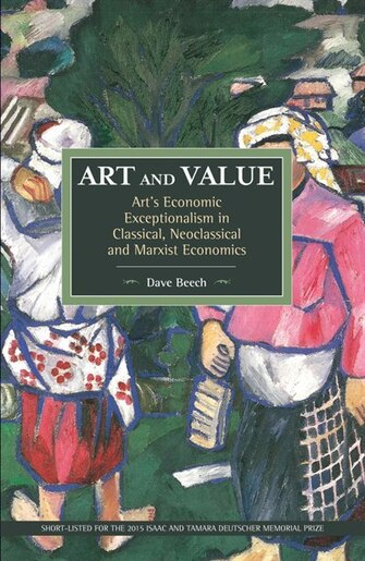 Art and Value: Art's Economic Exceptionalism in Classical, Neoclassical and Marxist Economics (Historical Materialism), Beech, Dave