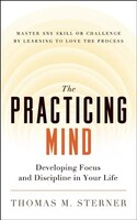 The Practicing Mind: Developing Focus and Discipline in Your Life - Master Any Skill or Challenge…