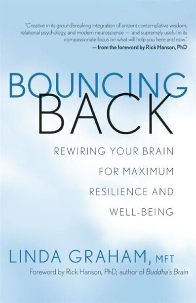 Bouncing Back: Rewiring Your Brain for Maximum Resilience and Well-Being by Linda Graham