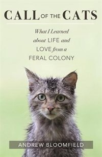 Call Of The Cats: What I Learned About Life And Love From A Feral Colony by Andrew Bloomfield