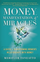 Money, Manifestation & Miracles: A Guide To Transforming Women's Relationships With Money