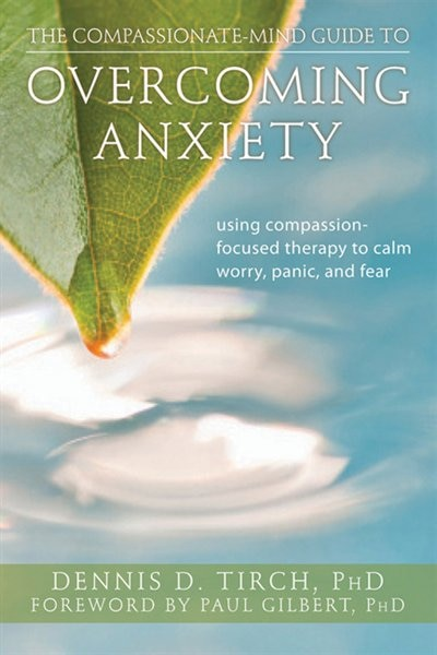 The Compassionate-Mind Guide to Overcoming Anxiety: Using Compassion-Focused Therapy to Calm Worry, Panic, and Fear by Dennis Tirch