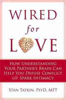 Wired for Love: How Understanding Your Partner's Brain and Attachment Style Can Help You Defuse Conflict and Build by Stan Tatkin
