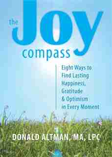 The Joy Compass: Eight Ways to Find Lasting Happiness, Gratitude, and Optimism in the Present Moment by Donald Altman