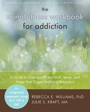 The Mindfulness Workbook for Addiction: A Guide to Coping with the Grief, Stress and Anger that Trigger Addictive Behaviors by Rebecca E. Williams