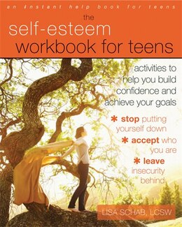 Book The Self-esteem Workbook For Teens: Activities To Help You Build Confidence And Achieve Your Goals by Lisa M. Schab