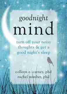 Goodnight Mind: Turn Off Your Noisy Thoughts and Get a Good Night's Sleep by Colleen E. Carney