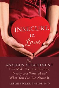 Insecure in Love: How Anxious Attachment Can Make You Feel Jealous, Needy, and Worried and What You…