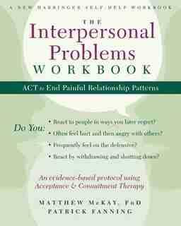 The Interpersonal Problems Workbook: ACT to End Painful Relationship Patterns by Matthew McKay