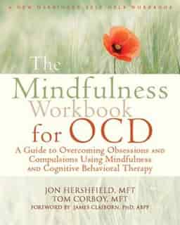 The Mindfulness Workbook for OCD: A Guide to Overcoming Obsessions and Compulsions Using Mindfulness and Cognitive Behavioral Therapy by Jon Hershfield
