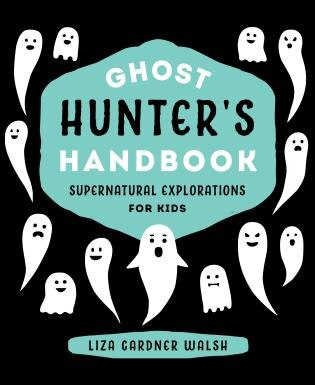 Ghost Hunter's Handbook: Supernatural Explorations For Kids by Liza Gardner Walsh