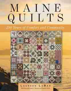 Maine Quilts: 250 Years Of Comfort And Community by Laureen Labar