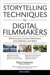 Storytelling Techniques For Digital Filmmakers: Plot Structure, Camera Movement, Lens Selection, And More by Ross Hockrow