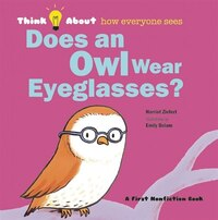 Does An Owl Wear Eyeglasses?: Think About...how Everyone Sees