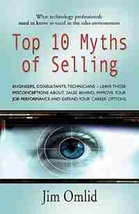 Top 10 Myths Of Selling: What Technology Professionals Need To Know To Excel In The Sales Environment by Jim Omlid