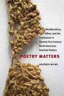 Poetry Matters: Neoliberalism, Affect, And The Posthuman In Twenty-first Century North American Feminist Poetics by Heather Milne