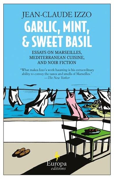 Garlic, Mint, & Sweet Basil: Essays On Marseilles, Mediterranean Cuisine, And Noir Fiction by JEAN-CLAUDE IZZO