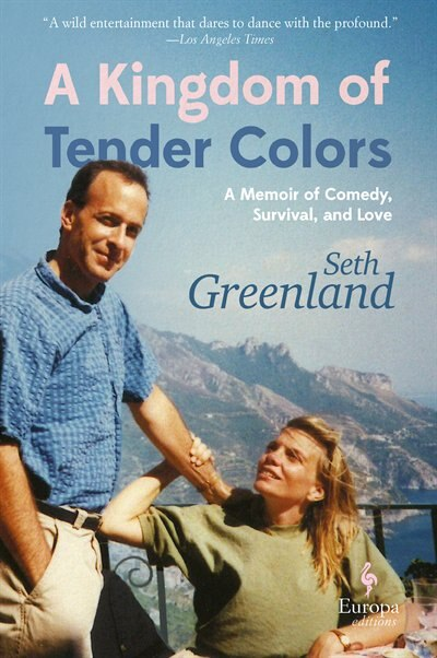 A Kingdom Of Tender Colors: A Memoir Of Comedy, Survival, And Love by Seth Greenland