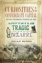 Curiosities of the Confederate Capital:: Untold Richmond Stories of the Spectacular, Tragic and…